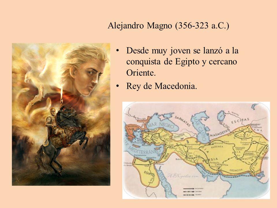 Alejandro Magno (356-323 a.C.) Desde muy joven se lanzó a la conquista de Egipto y cercano Oriente.