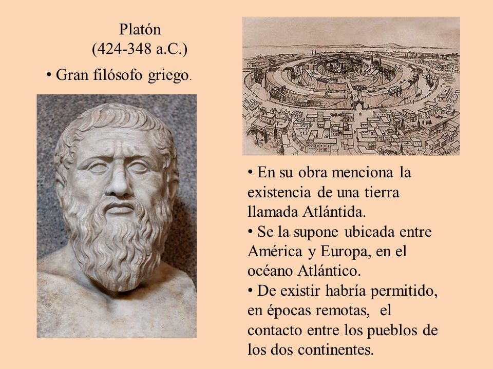 Platón (424-348 a.C.) Gran filósofo griego. En su obra menciona la existencia de una tierra llamada Atlántida.