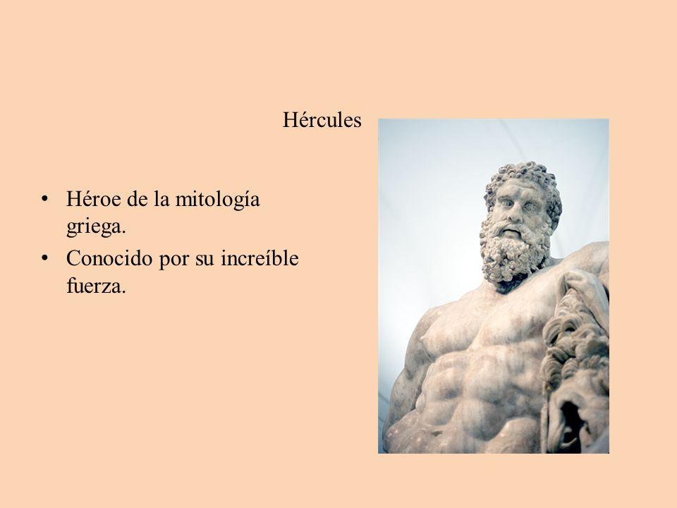 Hércules Héroe de la mitología griega. Conocido por su increíble fuerza.
