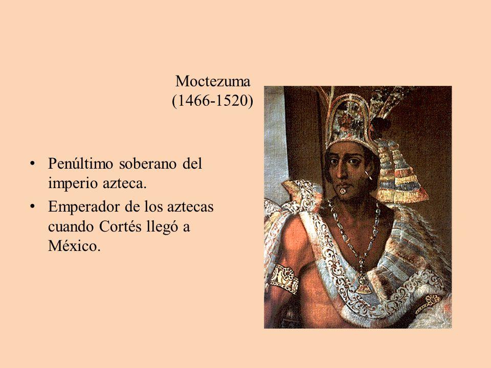 Moctezuma (1466-1520) Penúltimo soberano del imperio azteca.