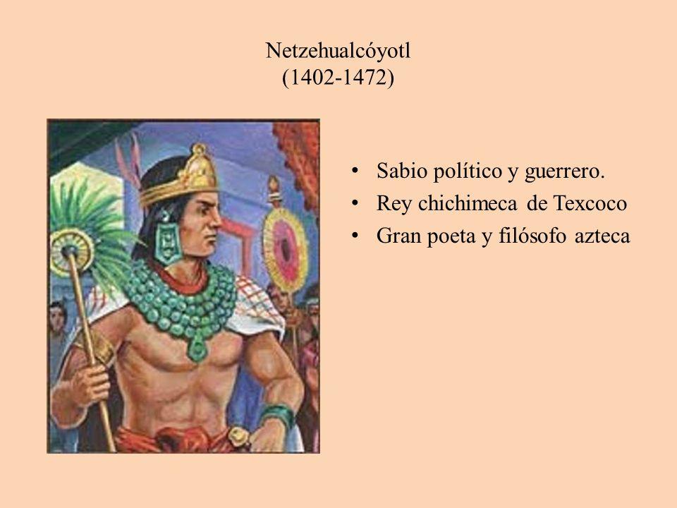 Netzehualcóyotl (1402-1472) Sabio político y guerrero.