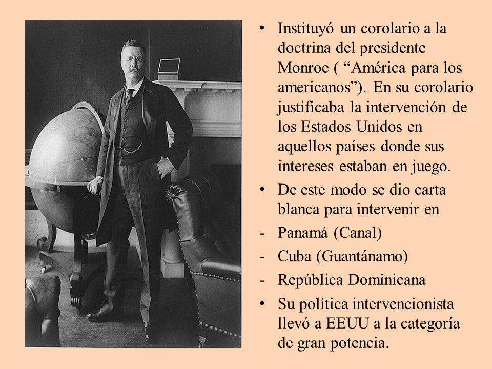 Instituyó un corolario a la doctrina del presidente Monroe ( América para los americanos ). En su corolario justificaba la intervención de los Estados Unidos en aquellos países donde sus intereses estaban en juego.