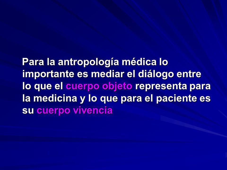 Para la antropología médica lo importante es mediar el diálogo entre lo que el cuerpo objeto representa para la medicina y lo que para el paciente es su cuerpo vivencia