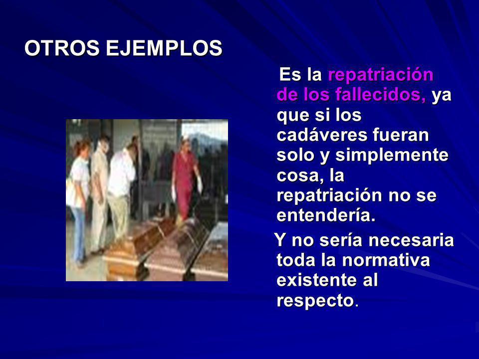 OTROS EJEMPLOS Es la repatriación de los fallecidos, ya que si los cadáveres fueran solo y simplemente cosa, la repatriación no se entendería.
