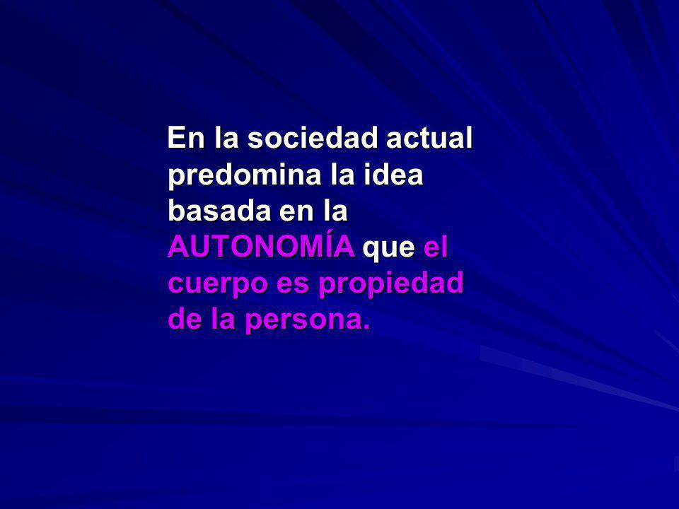 En la sociedad actual predomina la idea basada en la AUTONOMÍA que el cuerpo es propiedad de la persona.