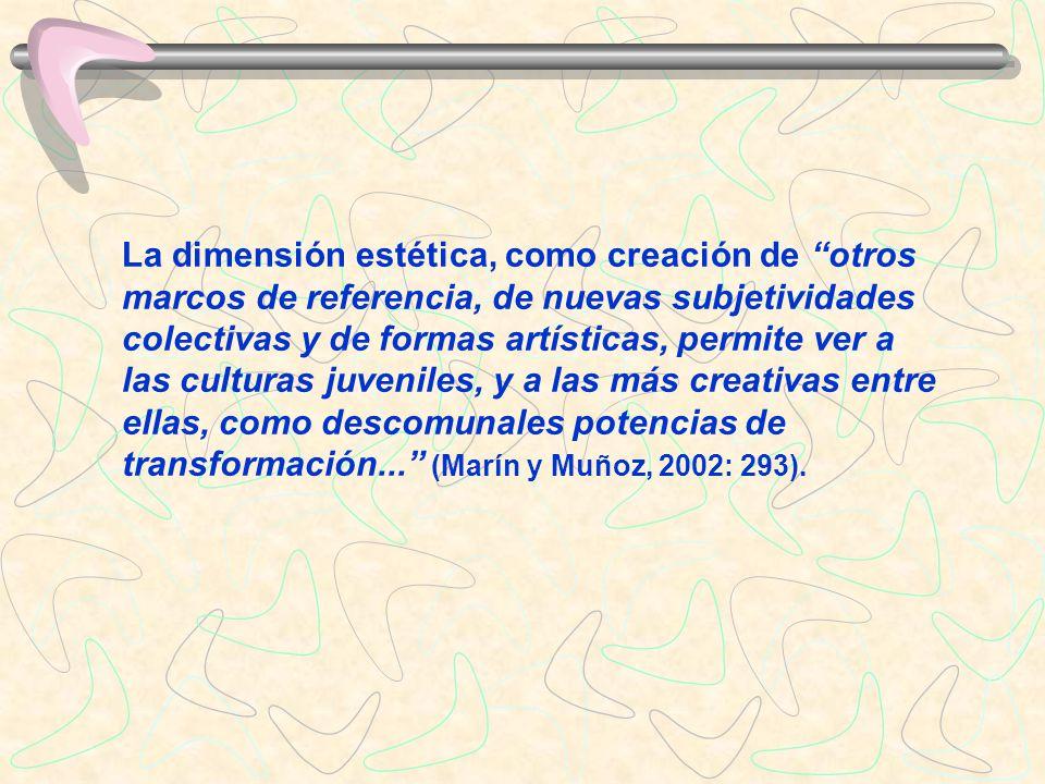 La dimensión estética, como creación de otros marcos de referencia, de nuevas subjetividades colectivas y de formas artísticas, permite ver a las culturas juveniles, y a las más creativas entre ellas, como descomunales potencias de transformación... (Marín y Muñoz, 2002: 293).