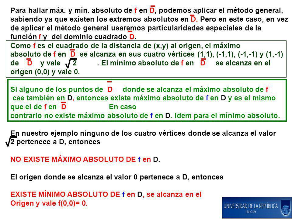Para hallar máx. y mín. absoluto de f en D, podemos aplicar el método general, sabiendo ya que existen los extremos absolutos en D. Pero en este caso, en vez de aplicar el método general usaremos particularidades especiales de la función f y del dominio cuadrado D.