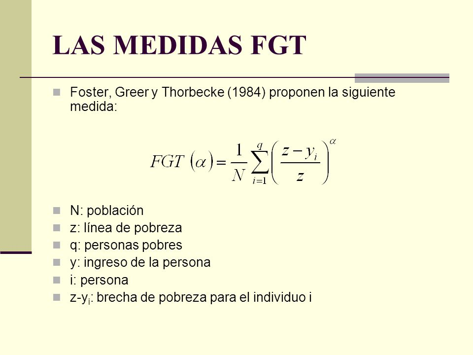 LAS MEDIDAS FGT Foster, Greer y Thorbecke (1984) proponen la siguiente medida: N: población. z: línea de pobreza.