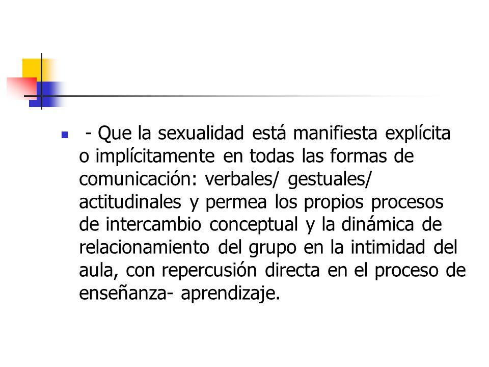 - Que la sexualidad está manifiesta explícita o implícitamente en todas las formas de comunicación: verbales/ gestuales/ actitudinales y permea los propios procesos de intercambio conceptual y la dinámica de relacionamiento del grupo en la intimidad del aula, con repercusión directa en el proceso de enseñanza- aprendizaje.