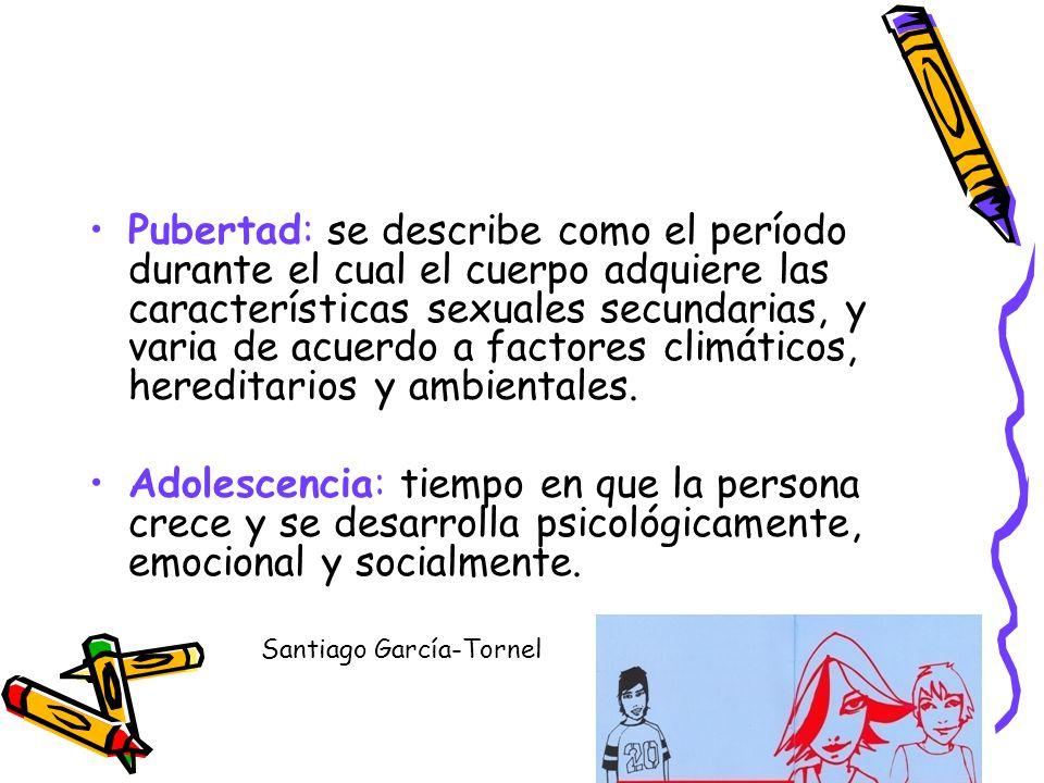 Pubertad: se describe como el período durante el cual el cuerpo adquiere las características sexuales secundarias, y varia de acuerdo a factores climáticos, hereditarios y ambientales.