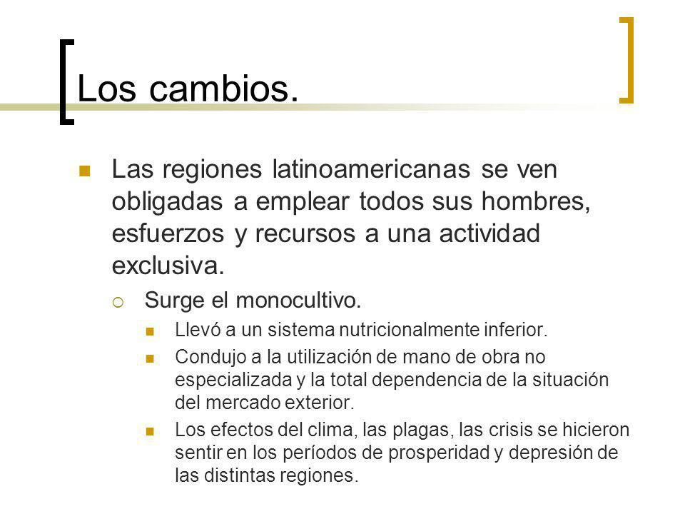 Los cambios. Las regiones latinoamericanas se ven obligadas a emplear todos sus hombres, esfuerzos y recursos a una actividad exclusiva.