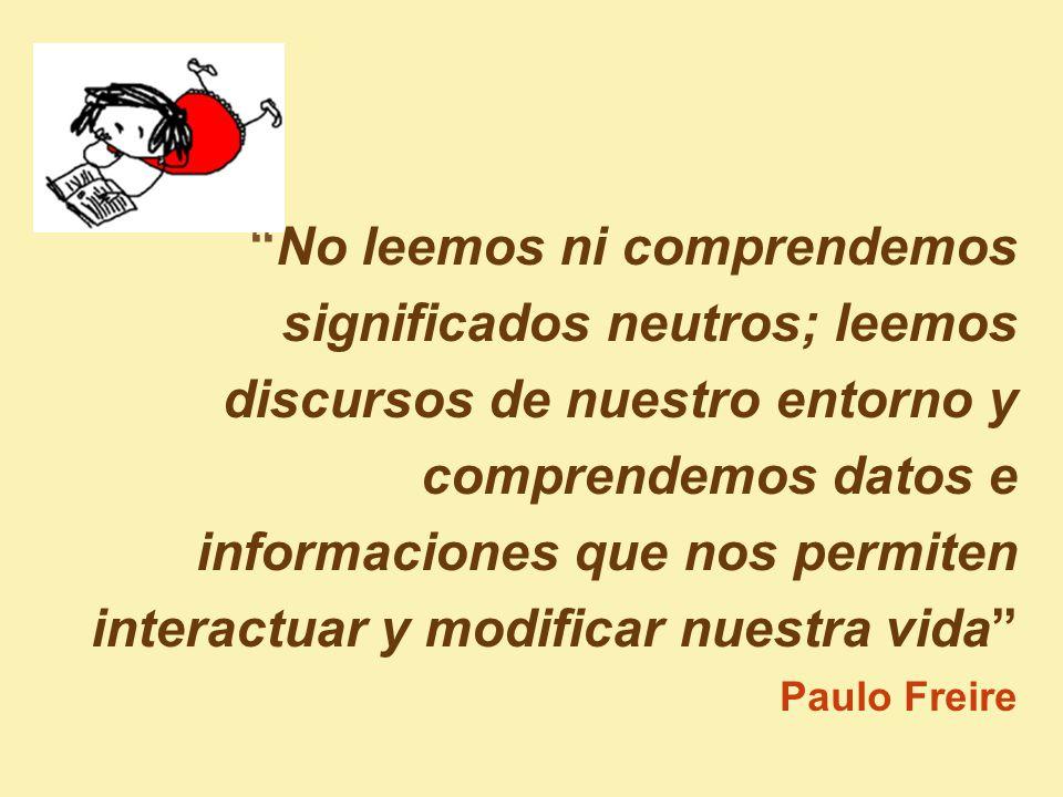 No leemos ni comprendemos significados neutros; leemos discursos de nuestro entorno y comprendemos datos e informaciones que nos permiten interactuar y modificar nuestra vida Paulo Freire