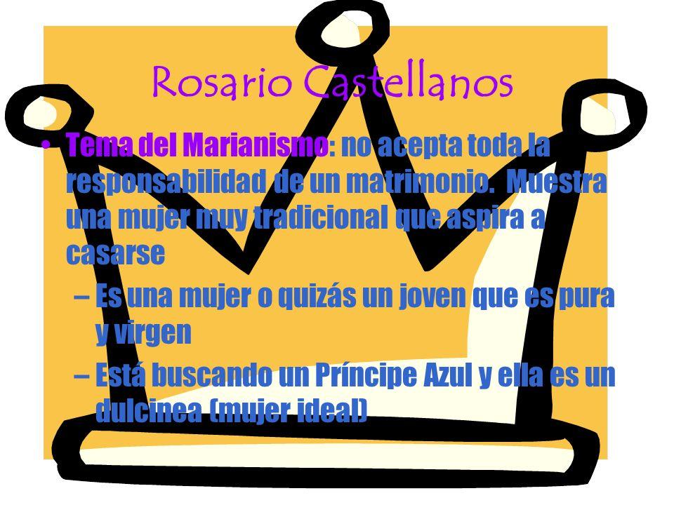Rosario Castellanos Tema del Marianismo: no acepta toda la responsabilidad de un matrimonio. Muestra una mujer muy tradicional que aspira a casarse.