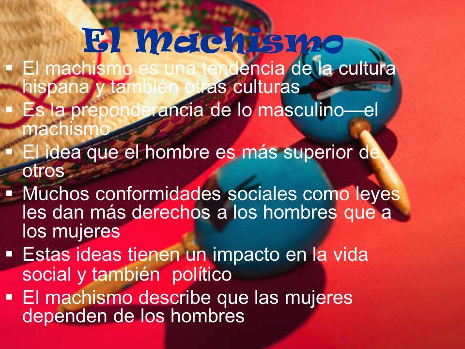 El Machismo El machismo es una tendencia de la cultura hispana y también otras culturas. Es la preponderancia de lo masculino—el machismo.
