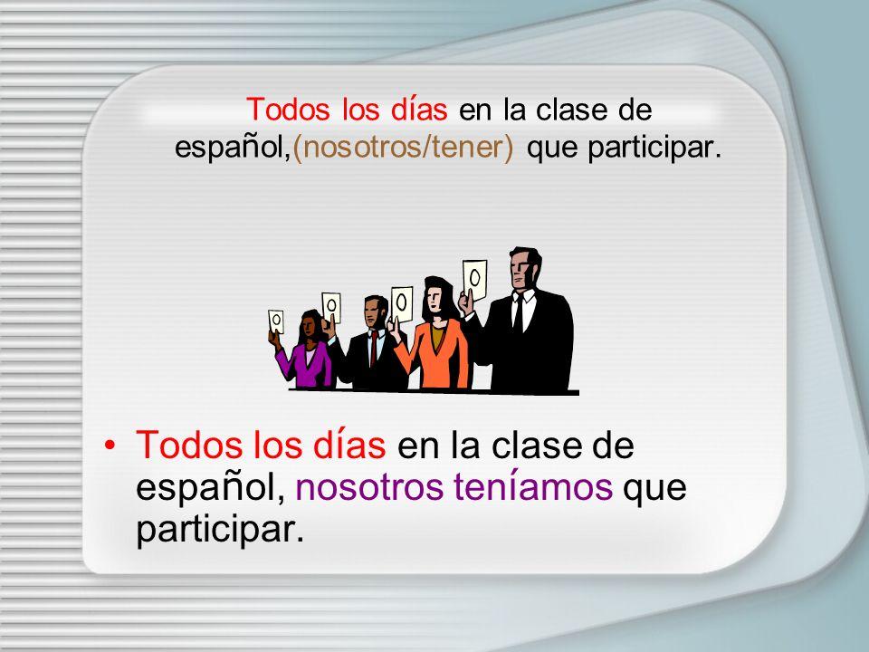 Todos los días en la clase de español,(nosotros/tener) que participar.