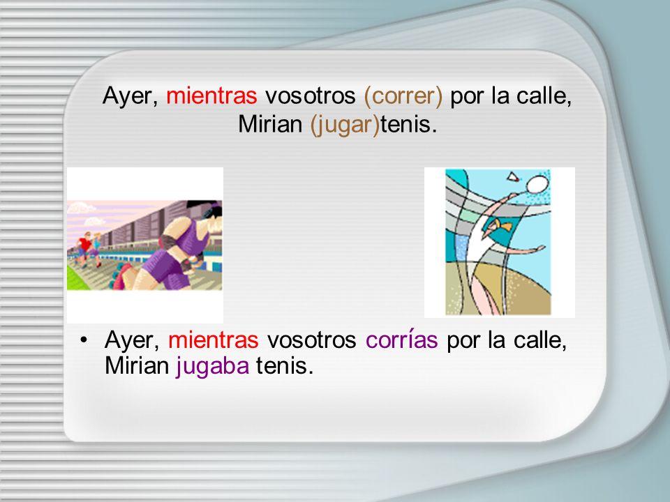Ayer, mientras vosotros (correr) por la calle, Mirian (jugar)tenis.