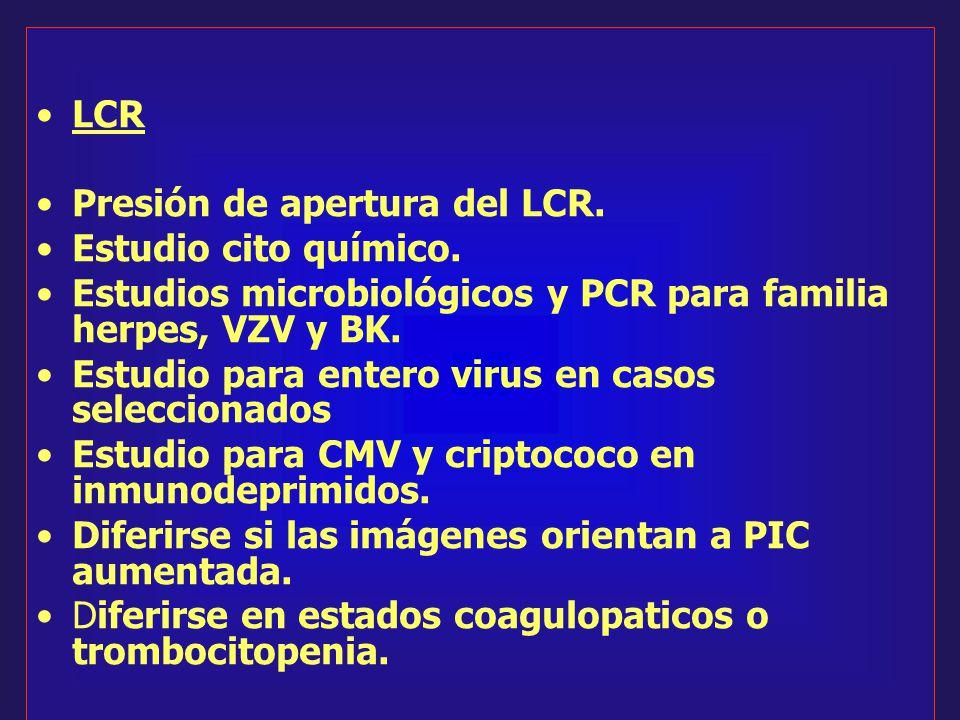 LCR Presión de apertura del LCR. Estudio cito químico. Estudios microbiológicos y PCR para familia herpes, VZV y BK.