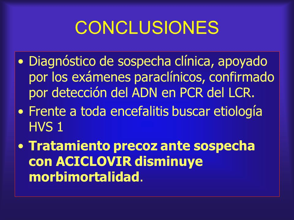 CONCLUSIONES Diagnóstico de sospecha clínica, apoyado por los exámenes paraclínicos, confirmado por detección del ADN en PCR del LCR.