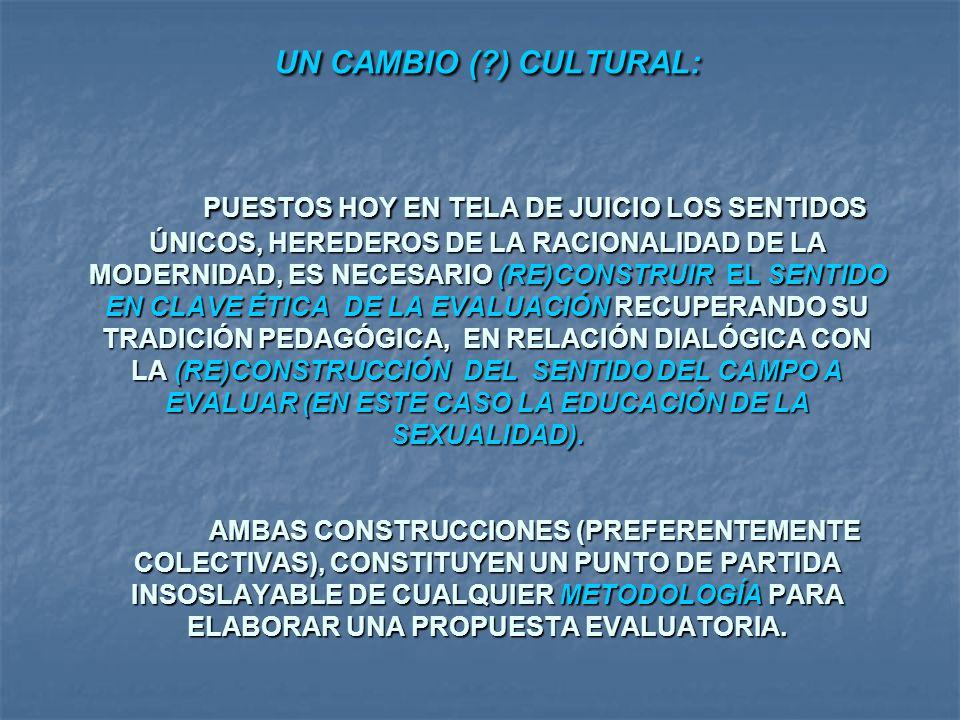 UN CAMBIO ( ) CULTURAL: PUESTOS HOY EN TELA DE JUICIO LOS SENTIDOS ÚNICOS, HEREDEROS DE LA RACIONALIDAD DE LA MODERNIDAD, ES NECESARIO (RE)CONSTRUIR EL SENTIDO EN CLAVE ÉTICA DE LA EVALUACIÓN RECUPERANDO SU TRADICIÓN PEDAGÓGICA, EN RELACIÓN DIALÓGICA CON LA (RE)CONSTRUCCIÓN DEL SENTIDO DEL CAMPO A EVALUAR (EN ESTE CASO LA EDUCACIÓN DE LA SEXUALIDAD). AMBAS CONSTRUCCIONES (PREFERENTEMENTE COLECTIVAS), CONSTITUYEN UN PUNTO DE PARTIDA INSOSLAYABLE DE CUALQUIER METODOLOGÍA PARA ELABORAR UNA PROPUESTA EVALUATORIA.