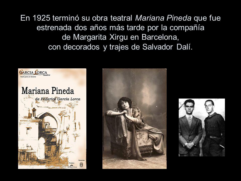 En 1925 terminó su obra teatral Mariana Pineda que fue estrenada dos años más tarde por la compañía de Margarita Xirgu en Barcelona, con decorados y trajes de Salvador Dalí.