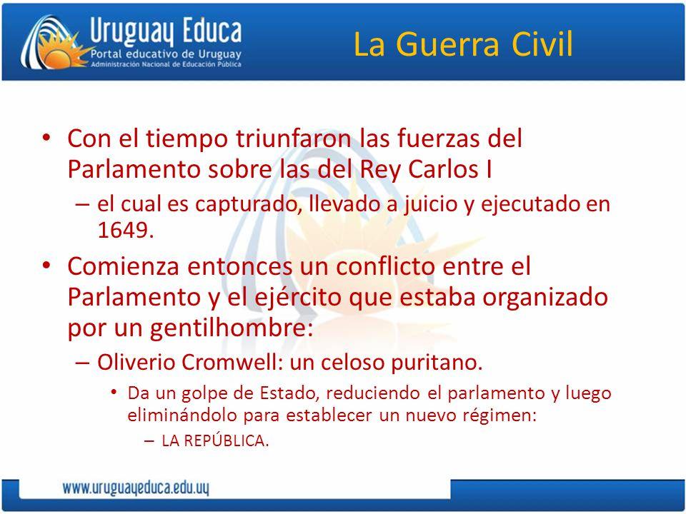 La Guerra Civil Con el tiempo triunfaron las fuerzas del Parlamento sobre las del Rey Carlos I.