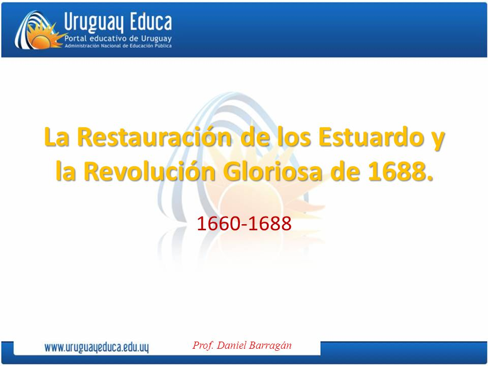 La Restauración de los Estuardo y la Revolución Gloriosa de 1688.