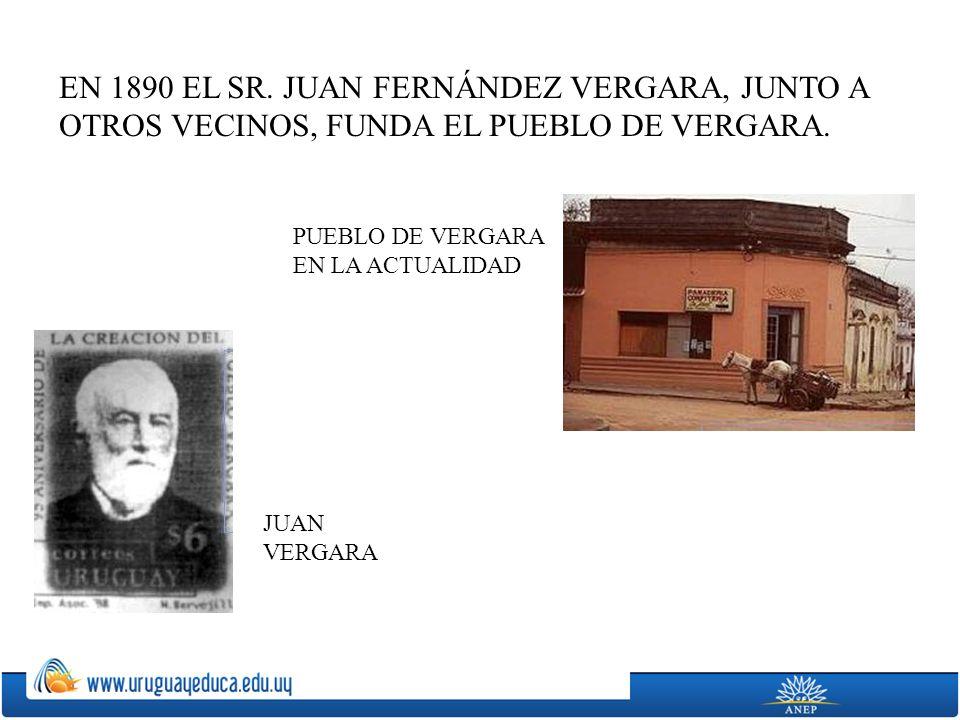 EN 1890 EL SR. JUAN FERNÁNDEZ VERGARA, JUNTO A OTROS VECINOS, FUNDA EL PUEBLO DE VERGARA.