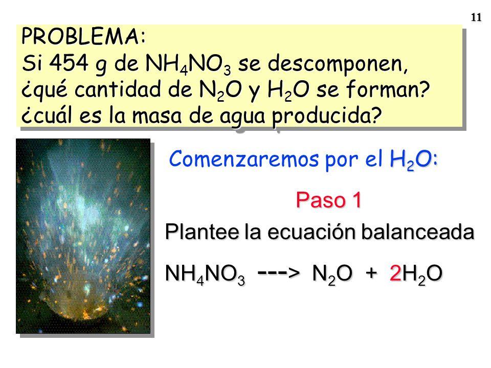 PROBLEMA: Si 454 g de NH4NO3 se descomponen, ¿qué cantidad de N2O y H2O se forman ¿cuál es la masa de agua producida