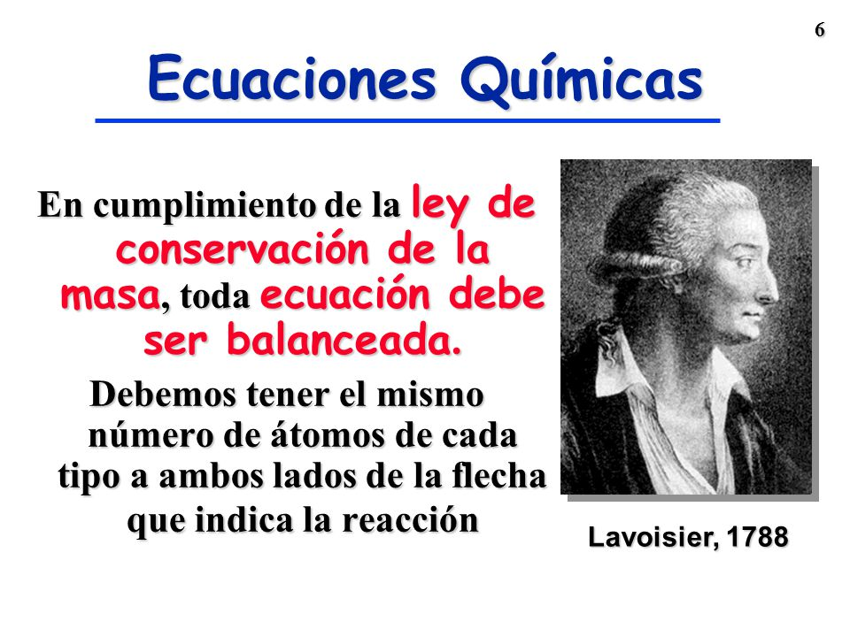 Ecuaciones Químicas Lavoisier, 1788. En cumplimiento de la ley de conservación de la masa, toda ecuación debe ser balanceada.