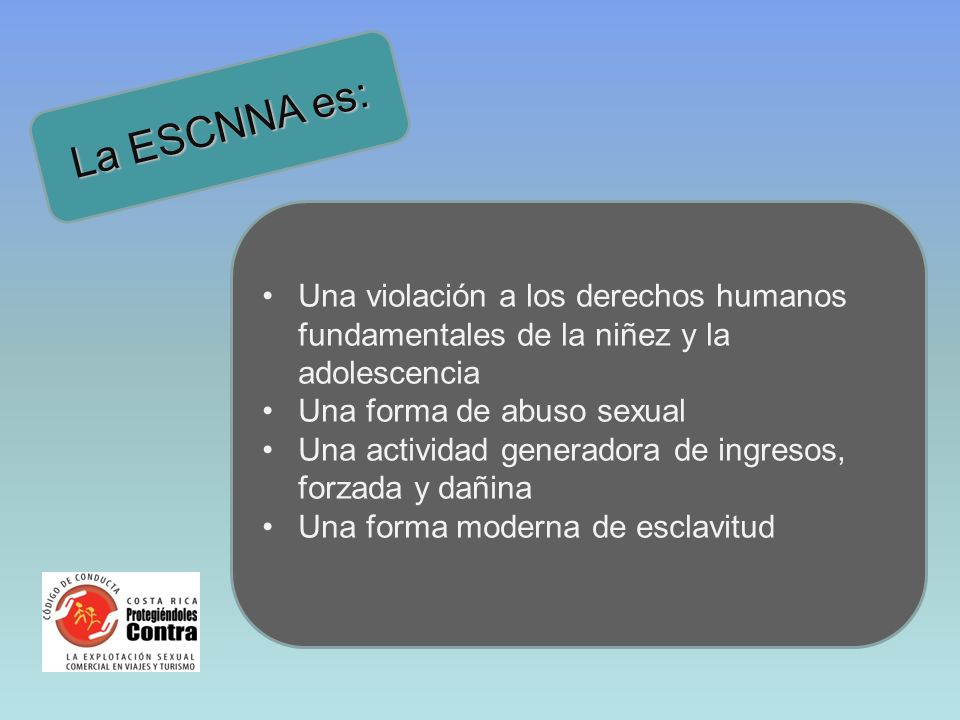 La ESCNNA es:Una violación a los derechos humanos fundamentales de la niñez y la adolescencia. Una forma de abuso sexual.
