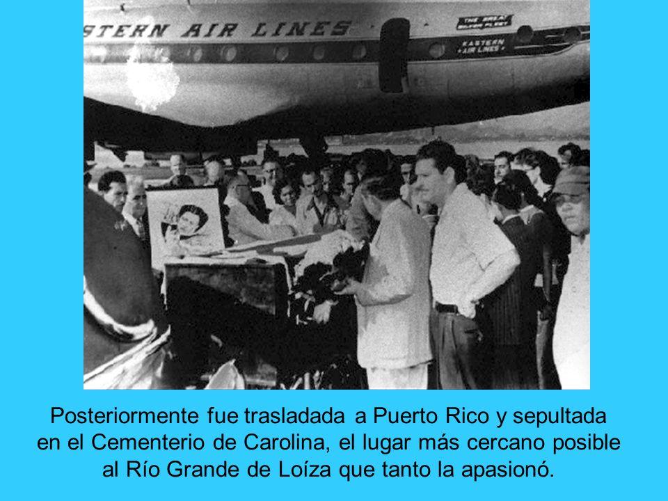 Posteriormente fue trasladada a Puerto Rico y sepultada en el Cementerio de Carolina, el lugar más cercano posible al Río Grande de Loíza que tanto la apasionó.