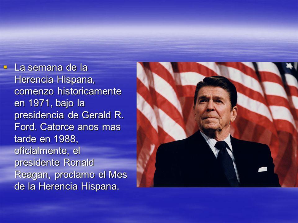 La semana de la Herencia Hispana, comenzo historicamente en 1971, bajo la presidencia de Gerald R.