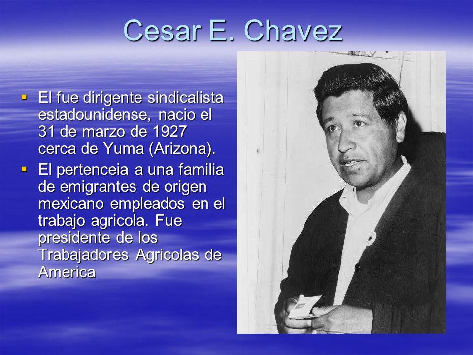 Cesar E. Chavez El fue dirigente sindicalista estadounidense, nacio el 31 de marzo de 1927 cerca de Yuma (Arizona).