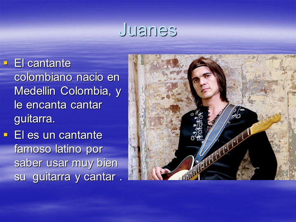 Juanes El cantante colombiano nacio en Medellin Colombia, y le encanta cantar guitarra.