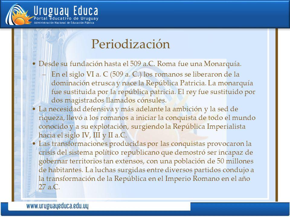 Periodización Desde su fundación hasta el 509 a.C. Roma fue una Monarquía.