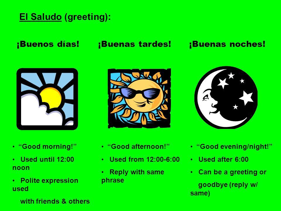 El Saludo (greeting): ¡Buenos días! ¡Buenas tardes! ¡Buenas noches!