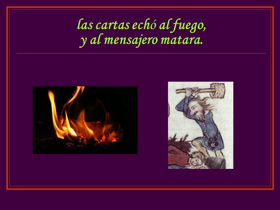 las cartas echó al fuego, y al mensajero matara.