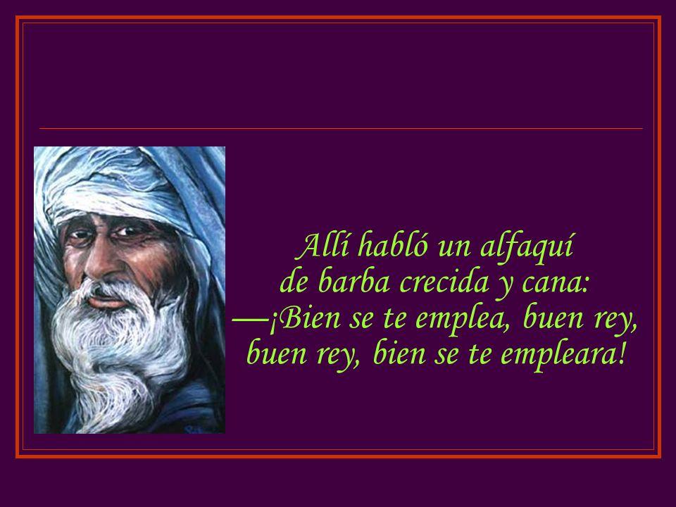 Allí habló un alfaquí de barba crecida y cana: —¡Bien se te emplea, buen rey, buen rey, bien se te empleara!