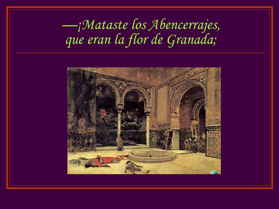—¡Mataste los Abencerrajes, que eran la flor de Granada;