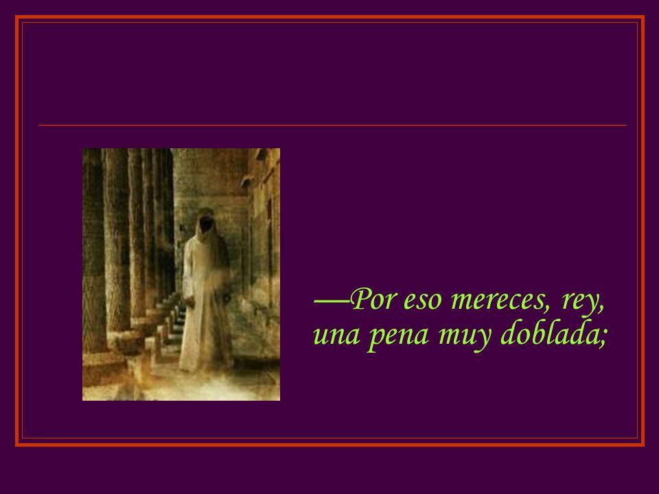 —Por eso mereces, rey, una pena muy doblada;