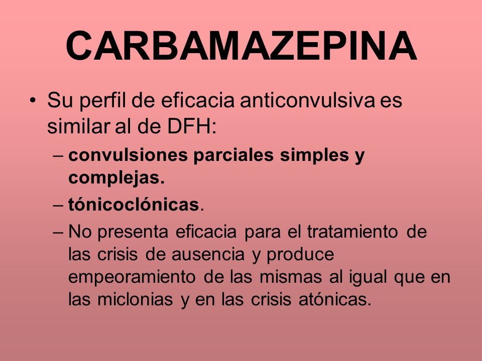 CARBAMAZEPINA Su perfil de eficacia anticonvulsiva es similar al de DFH: convulsiones parciales simples y complejas.