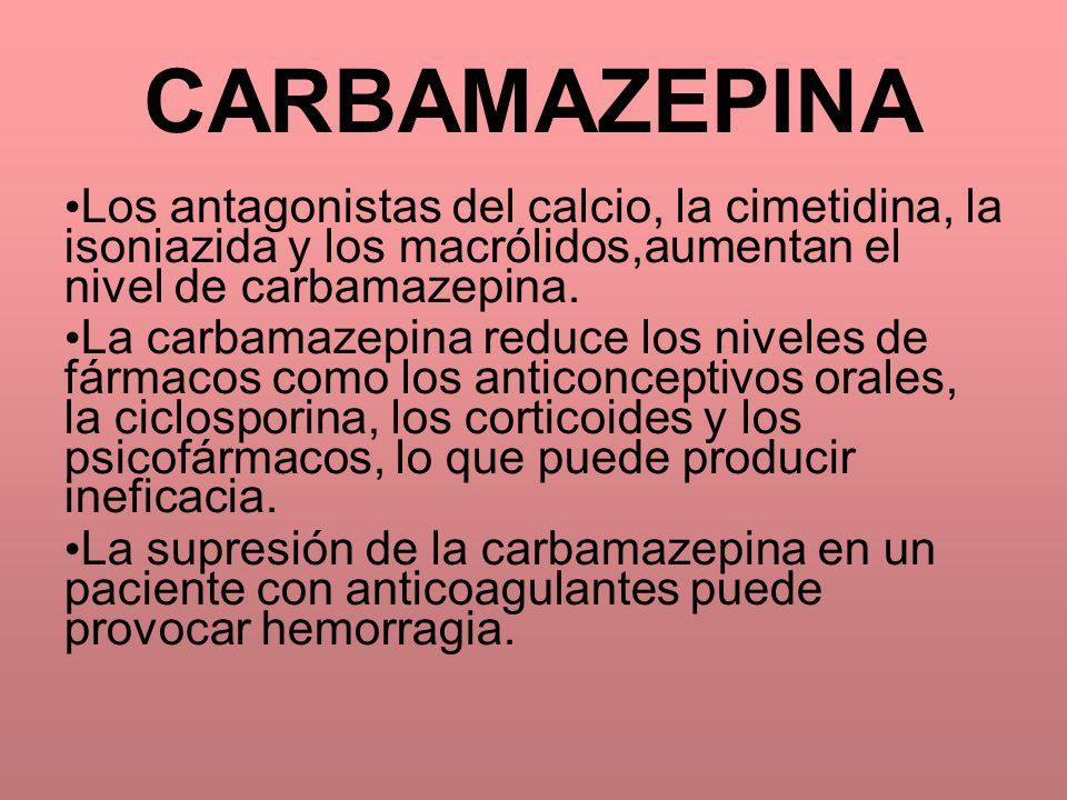 CARBAMAZEPINA Los antagonistas del calcio, la cimetidina, la isoniazida y los macrólidos,aumentan el nivel de carbamazepina.