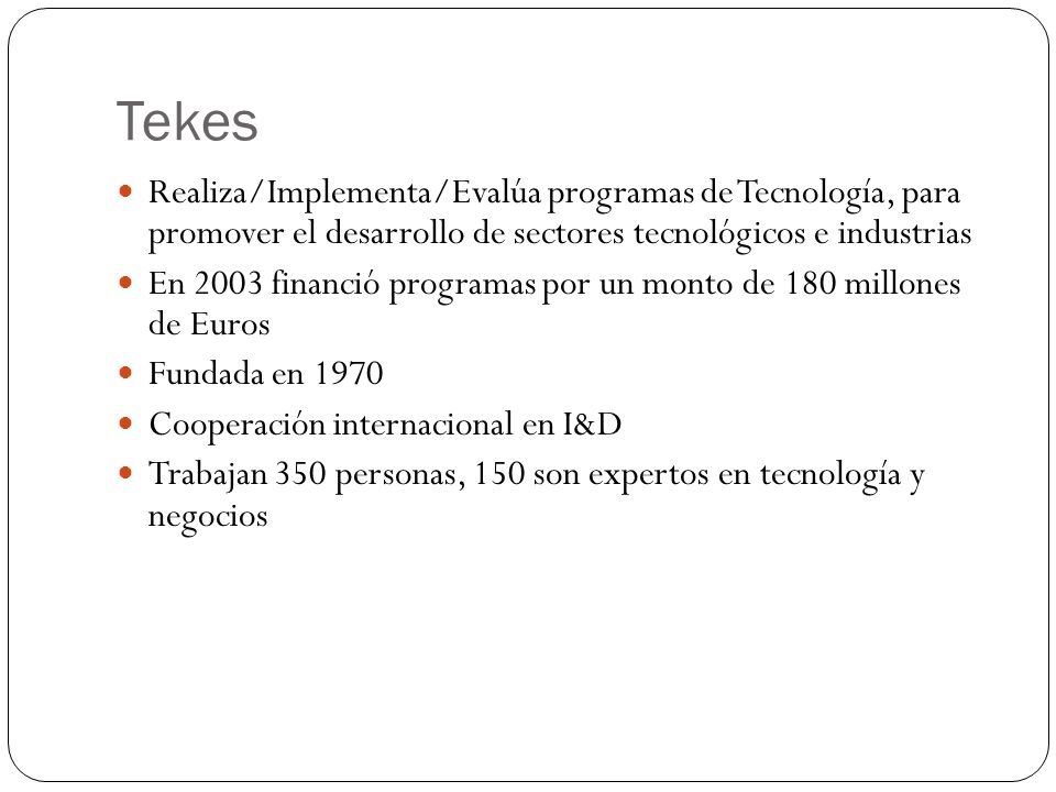 Tekes Realiza/Implementa/Evalúa programas de Tecnología, para promover el desarrollo de sectores tecnológicos e industrias.