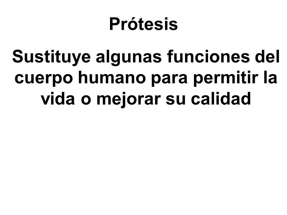 Prótesis Sustituye algunas funciones del cuerpo humano para permitir la vida o mejorar su calidad