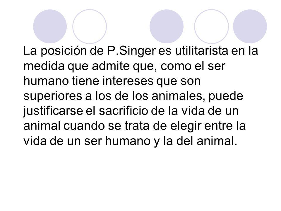 La posición de P.Singer es utilitarista en la medida que admite que, como el ser humano tiene intereses que son superiores a los de los animales, puede justificarse el sacrificio de la vida de un animal cuando se trata de elegir entre la vida de un ser humano y la del animal.