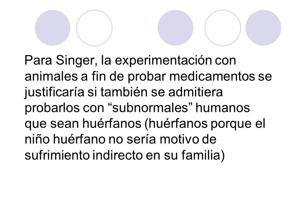 Para Singer, la experimentación con animales a fin de probar medicamentos se justificaría si también se admitiera probarlos con subnormales humanos que sean huérfanos (huérfanos porque el niño huérfano no sería motivo de sufrimiento indirecto en su familia)