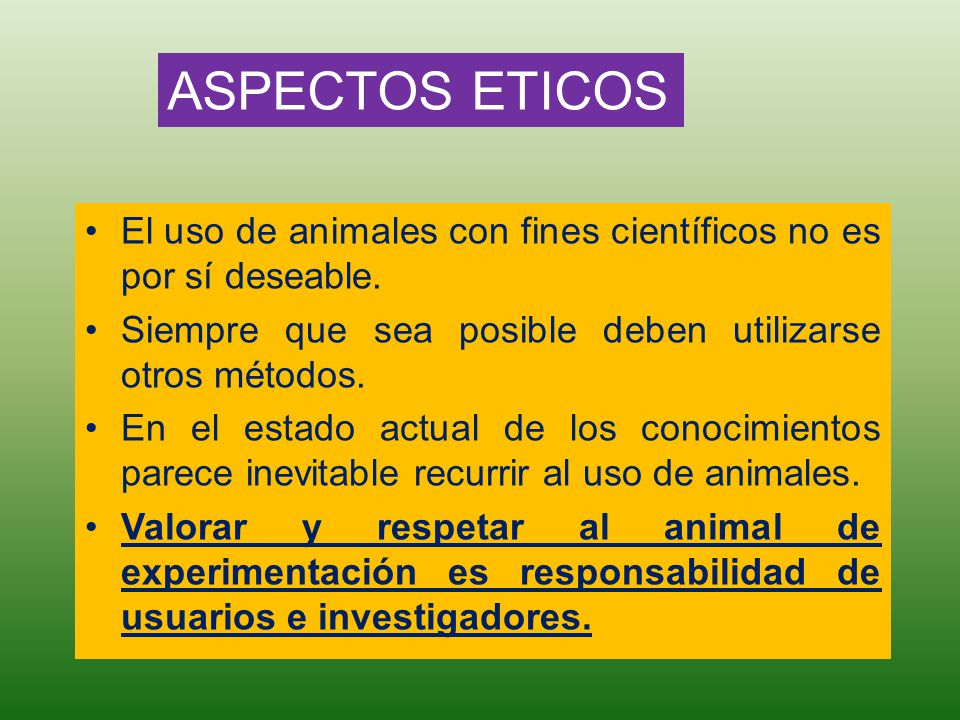 ASPECTOS ETICOS El uso de animales con fines científicos no es por sí deseable. Siempre que sea posible deben utilizarse otros métodos.