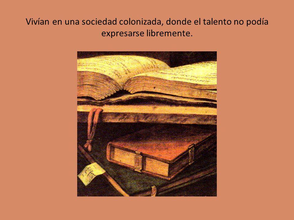 Vivían en una sociedad colonizada, donde el talento no podía expresarse libremente.