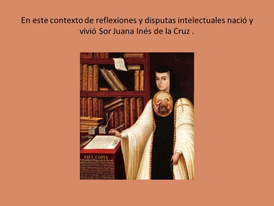 En este contexto de reflexiones y disputas intelectuales nació y vivió Sor Juana Inés de la Cruz .