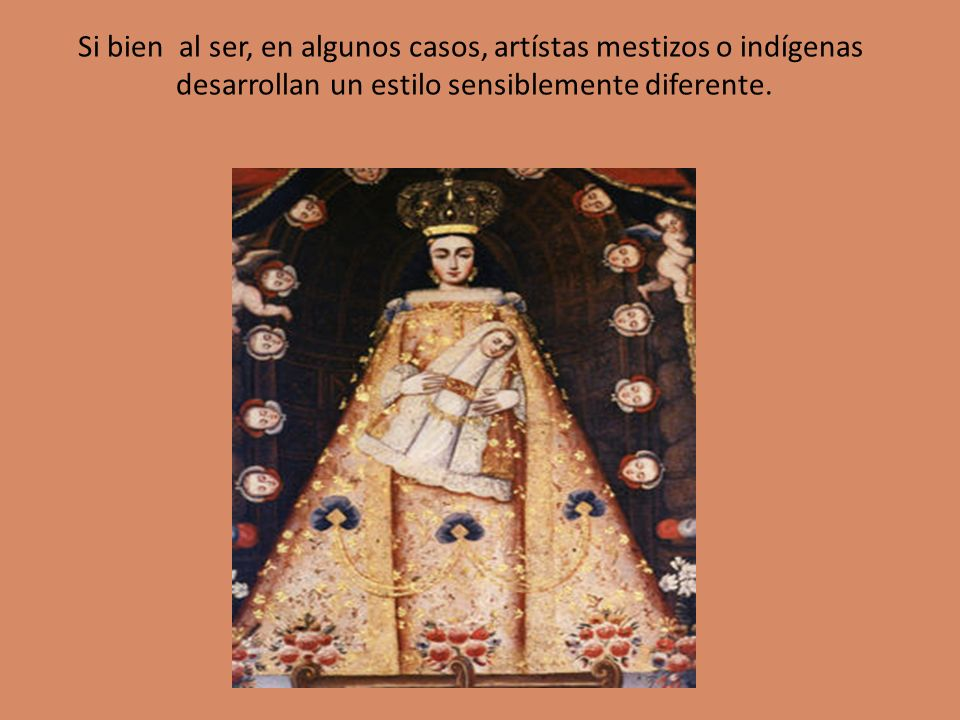 Si bien al ser, en algunos casos, artístas mestizos o indígenas desarrollan un estilo sensiblemente diferente.